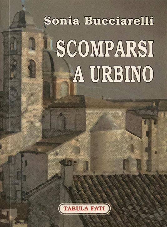 Scomparsi ad Urbino - Romanzo di Sonia Bucciarelli